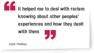 It helped me to deal with racism knowing about other peoples' experiences and how they dealth with them - Josh Hedley